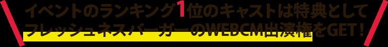 イベントのランキング1位のキャストは特典としてフレッシュネスバーガーのWEBCM出演権をGET!