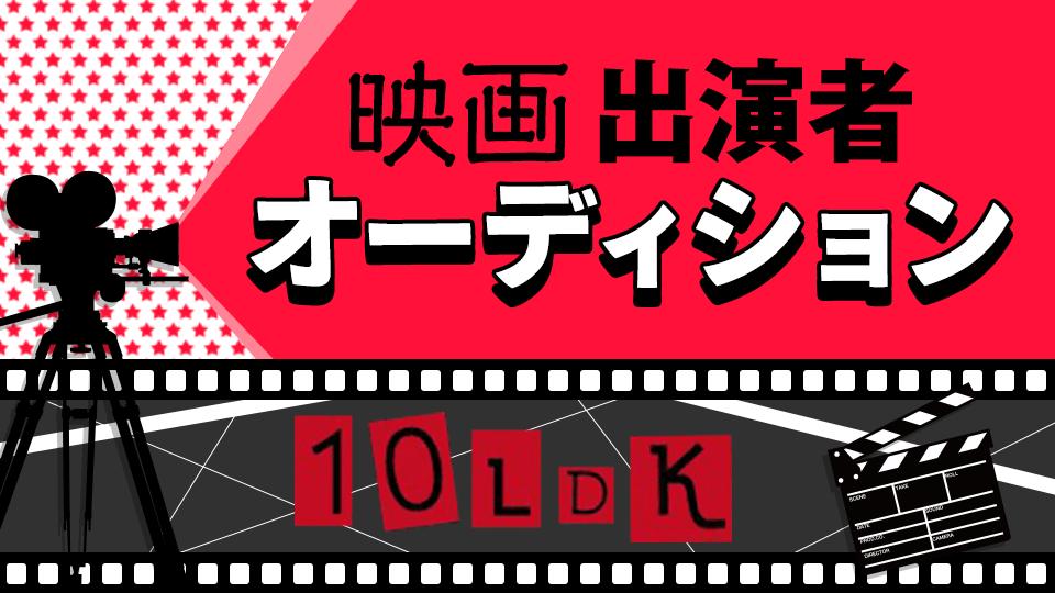 豪華出演者と共演できる!映画「10LDK」出演者オーディション😉⭐️